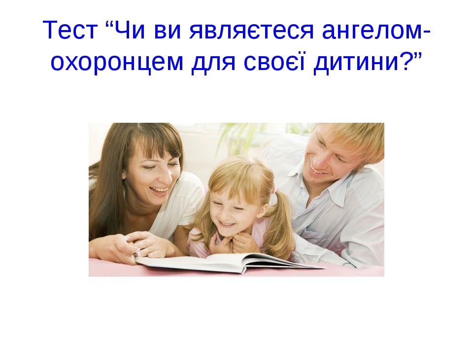 """Тест """"Чи ви являєтеся ангелом-охоронцем для своєї дитини?"""" Ultra - Воронько Г..."""