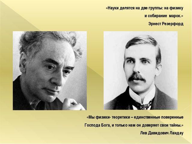 «Науки делятся на две группы: на физику и собирание марок.» Эрнест Резерфорд...