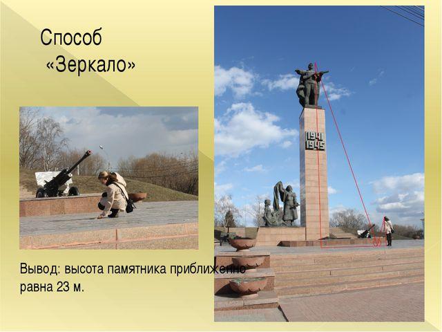 Способ «Зеркало» Вывод: высота памятника приближенно равна 23 м.