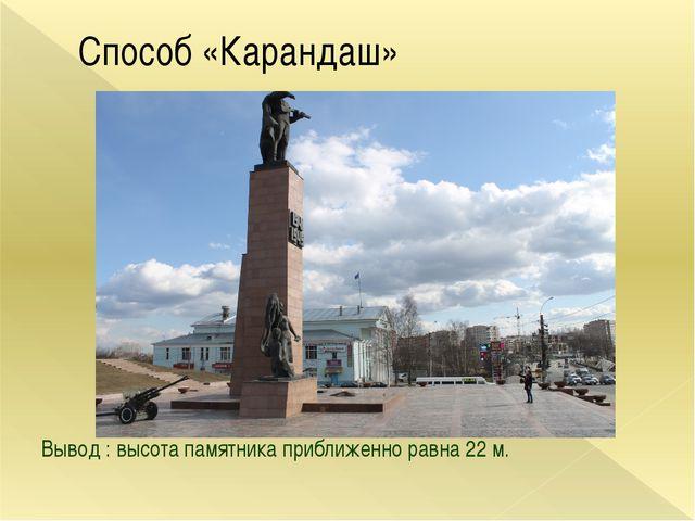 Способ «Карандаш» Вывод : высота памятника приближенно равна 22 м.