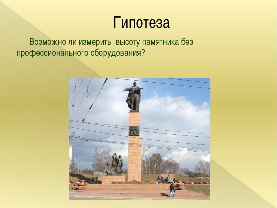 Гипотеза Возможно ли измерить высоту памятника без профессионального оборудов...