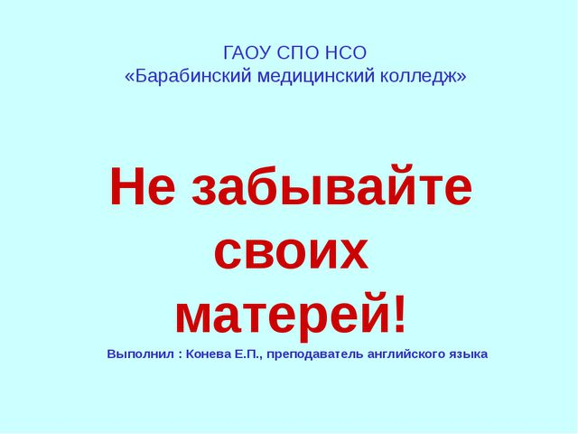 ГАОУ СПО НСО «Барабинский медицинский колледж» Не забывайте своих матерей! Вы...