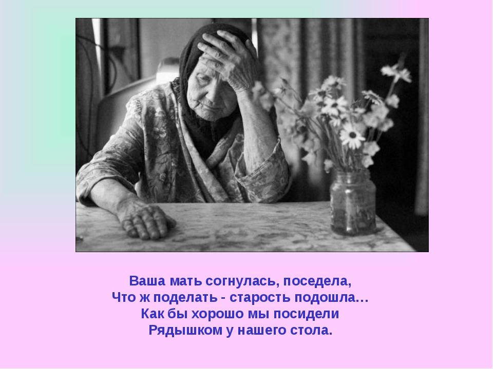 Ваша мать согнулась, поседела, Что ж поделать - старость подошла… Как бы хоро...