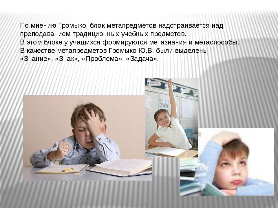 По мнению Громыко, блок метапредметов надстраивается над преподаванием традиц...