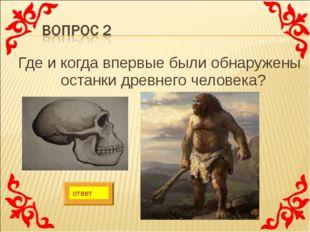 Где и когда впервые были обнаружены останки древнего человека? ответ