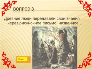 Древние люди передавали свои знания через рисуночное письмо, названное … Ответ
