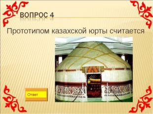 Прототипом казахской юрты считается Ответ