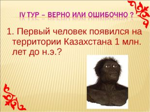 1. Первый человек появился на территории Казахстана 1 млн. лет до н.э.?