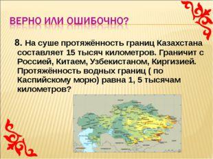 8. На суше протяжённость границ Казахстана составляет 15 тысяч километров. Г
