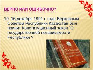 10. 16 декабря 1991 г. года Верховным Советом Республики Казахстан был принят