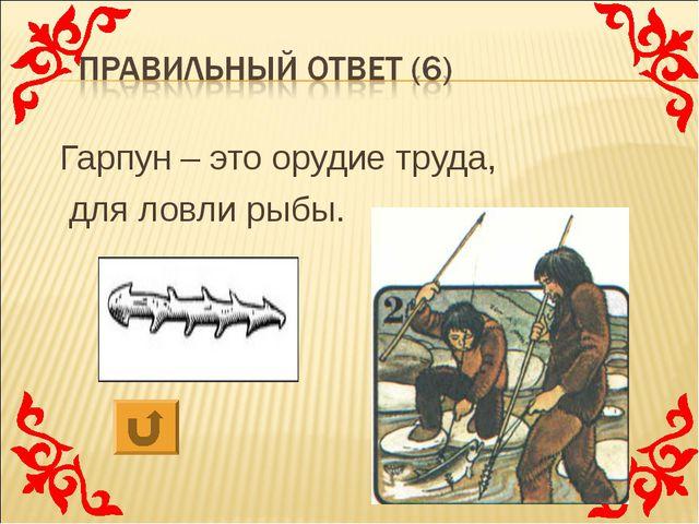 Гарпун – это орудие труда, для ловли рыбы.