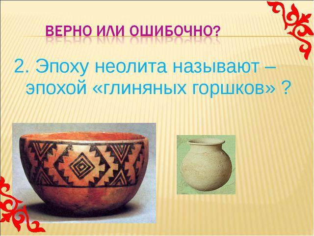 2. Эпоху неолита называют – эпохой «глиняных горшков» ?