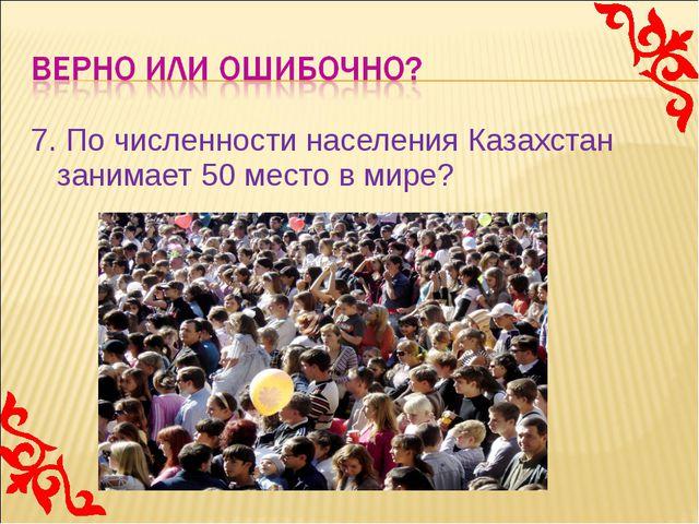 7. По численности населения Казахстан занимает 50 место в мире?