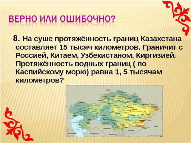 8. На суше протяжённость границ Казахстана составляет 15 тысяч километров. Г...