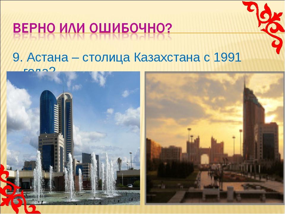 9. Астана – столица Казахстана с 1991 года?