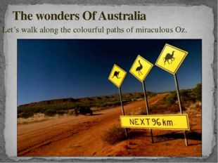 Let's walk along the colourful paths of miraculous Oz. The wonders Of Australia