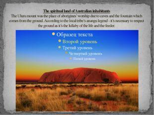 The spiritual land of Australian inhabitants The Uluru mount was the place o