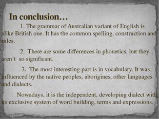 1. The grammar of Australian variant of English is alike British one. It has