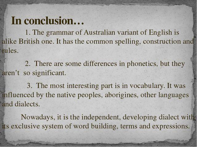 1. The grammar of Australian variant of English is alike British one. It has...