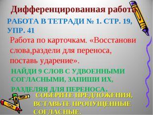 РАБОТА В ТЕТРАДИ № 1. СТР. 19, УПР. 41 Дифференцированная работа НАЙДИ 9 СЛОВ