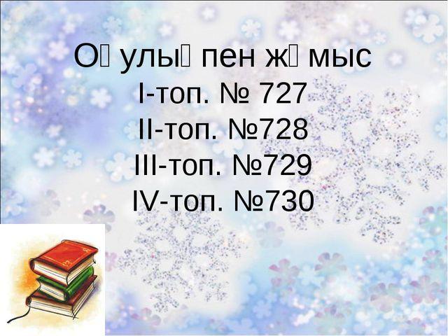 Оқулықпен жұмыс І-топ. № 727 ІІ-топ. №728 ІІІ-топ. №729 IV-топ. №730