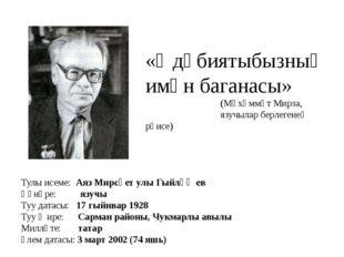 Тулы исеме: Аяз Мирсәет улы Гыйләҗев Һөнәре: язучы Туу датасы: 17 гыйнвар 192