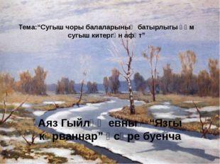 """Тема:""""Сугыш чоры балаларының батырлыгы һәм сугыш китергән афәт"""" Аяз Гыйләҗевн"""