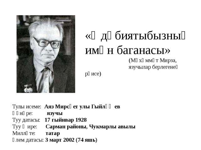 Тулы исеме: Аяз Мирсәет улы Гыйләҗев Һөнәре: язучы Туу датасы: 17 гыйнвар 192...
