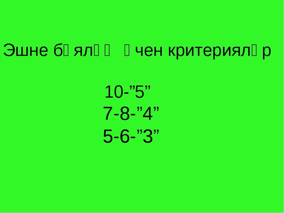 """Эшне бәяләү өчен критерияләр 10-""""5"""" 7-8-""""4"""" 5-6-""""3"""""""