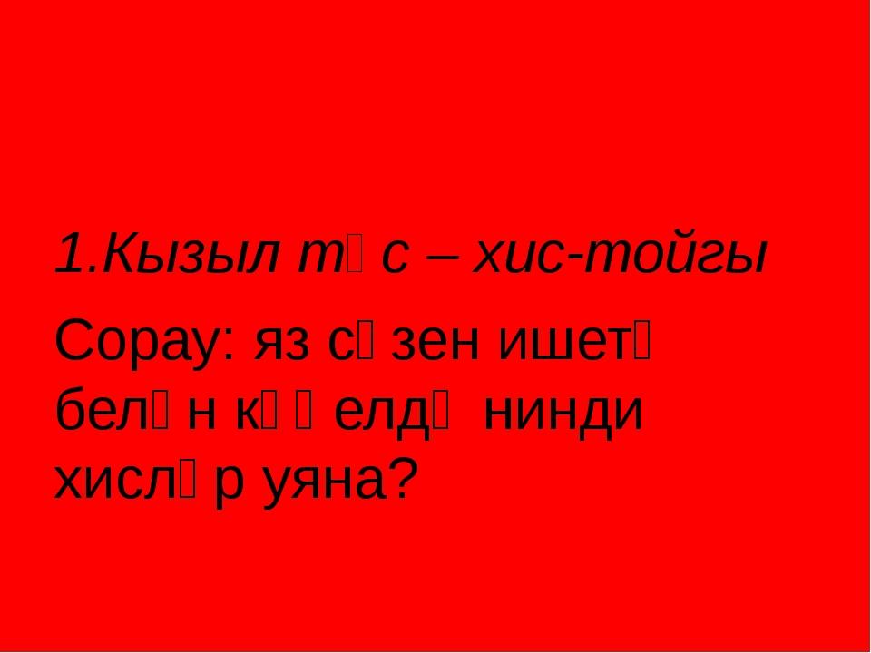 1.Кызыл төс – хис-тойгы Сорау: яз сүзен ишетү белән күңелдә нинди хисләр уяна?