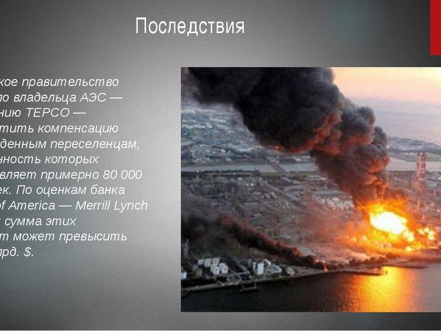 Последствия Японское правительство обязало владельца АЭС— компанию TEPCO—...