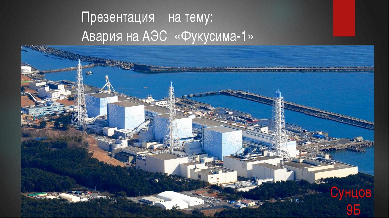 Презентация на тему: Авария на АЭС «Фукусима-1» Сунцов 9Б