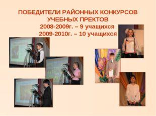 ПОБЕДИТЕЛИ РАЙОННЫХ КОНКУРСОВ УЧЕБНЫХ ПРЕКТОВ 2008-2009г. – 9 учащихся 2009-2