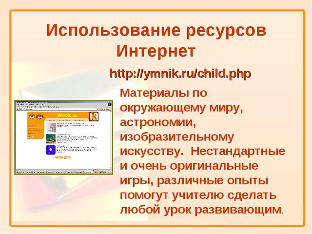 Использование ресурсов Интернет http://ymnik.ru/child.php Материалы по окруж...