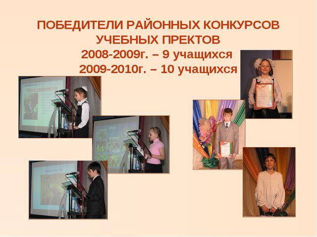 ПОБЕДИТЕЛИ РАЙОННЫХ КОНКУРСОВ УЧЕБНЫХ ПРЕКТОВ 2008-2009г. – 9 учащихся 2009-2...