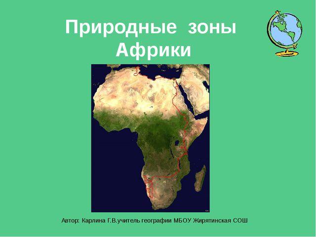 Природные зоны Африки Автор: Карлина Г.В.учитель географии МБОУ Жирятинская СОШ