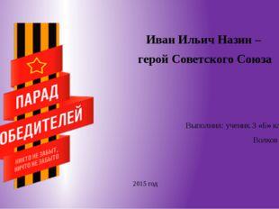 Иван Ильич Назин – герой Советского Союза Выполнил: ученик 3 «Б» класса Волк
