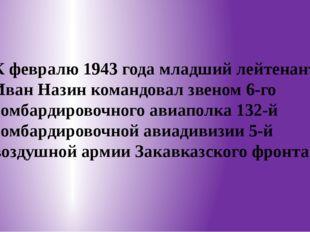 К февралю 1943 года младший лейтенант Иван Назин командовал звеном 6-го бомб