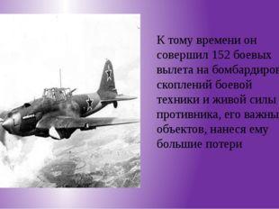 К тому времени он совершил 152 боевых вылета на бомбардировку скоплений боев