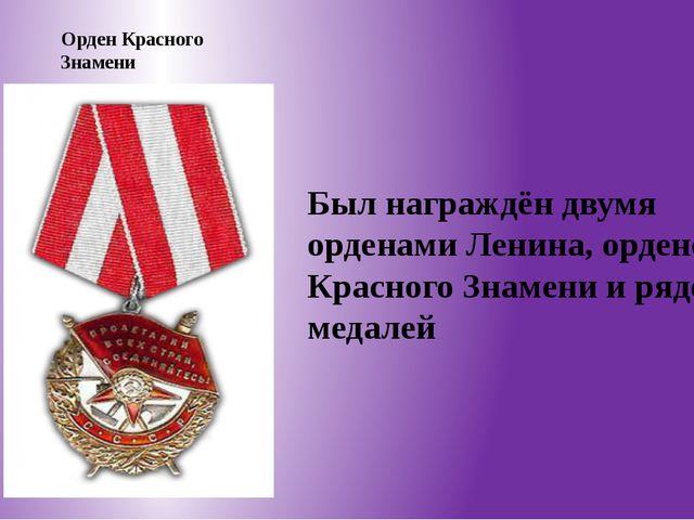 Орден Красного Знамени Был награждён двумя орденами Ленина, орденом Красного...