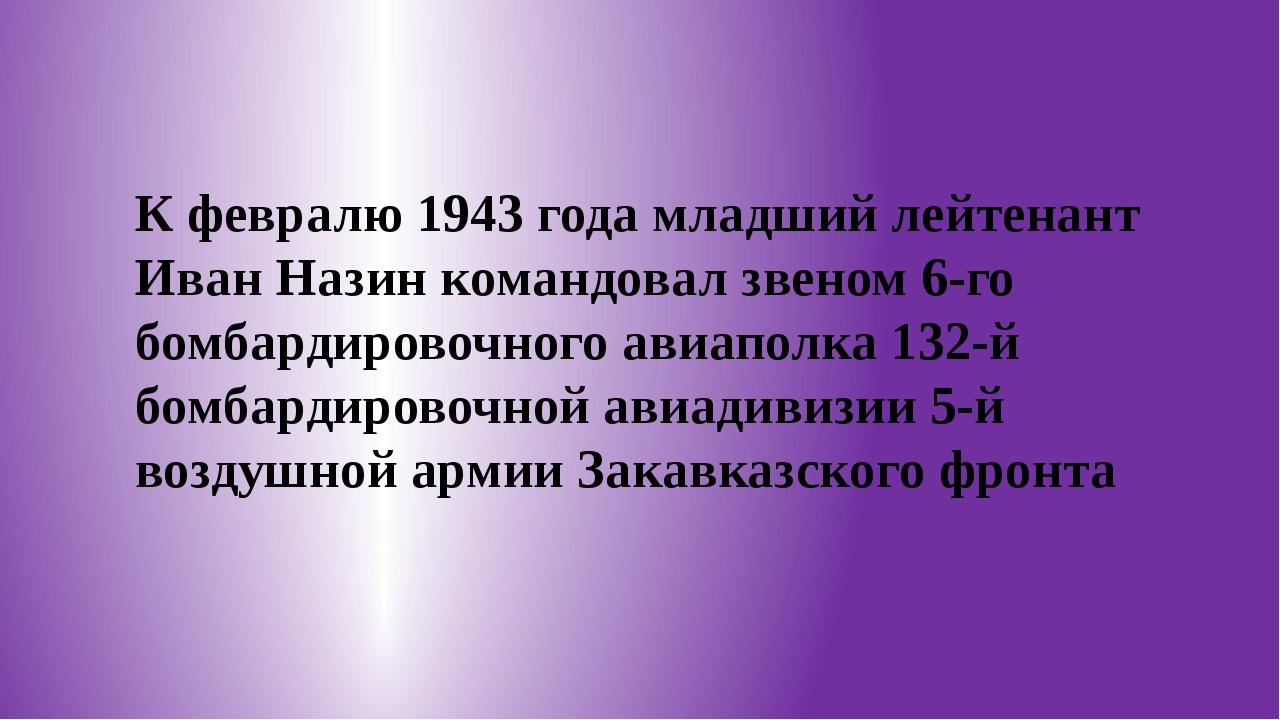 К февралю 1943 года младший лейтенант Иван Назин командовал звеном 6-го бомб...
