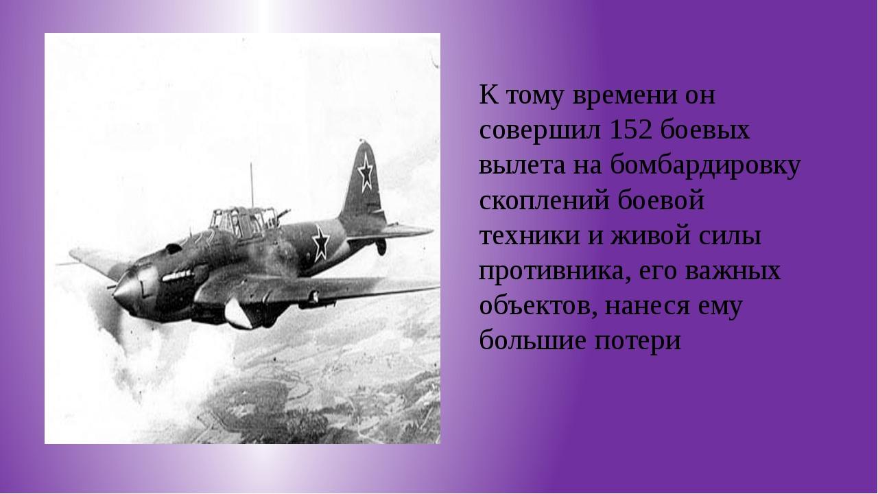 К тому времени он совершил 152 боевых вылета на бомбардировку скоплений боев...
