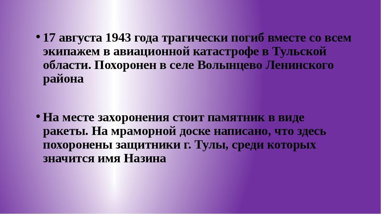 17 августа 1943 года трагически погиб вместе со всем экипажем в авиационной...
