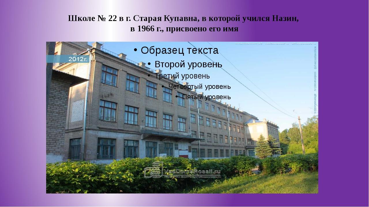 Школе № 22 в г. Старая Купавна, в которой учился Назин, в 1966 г., присвоено...