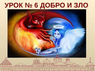 УРОК № 6 ДОБРО И ЗЛО
