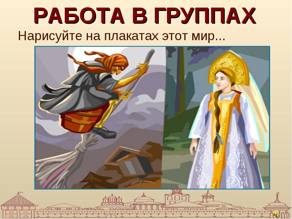 РАБОТА В ГРУППАХ Нарисуйте на плакатах этот мир...