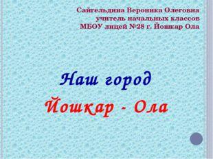 Сайгельдина Вероника Олеговна учитель начальных классов МБОУ лицей №28 г. Йош