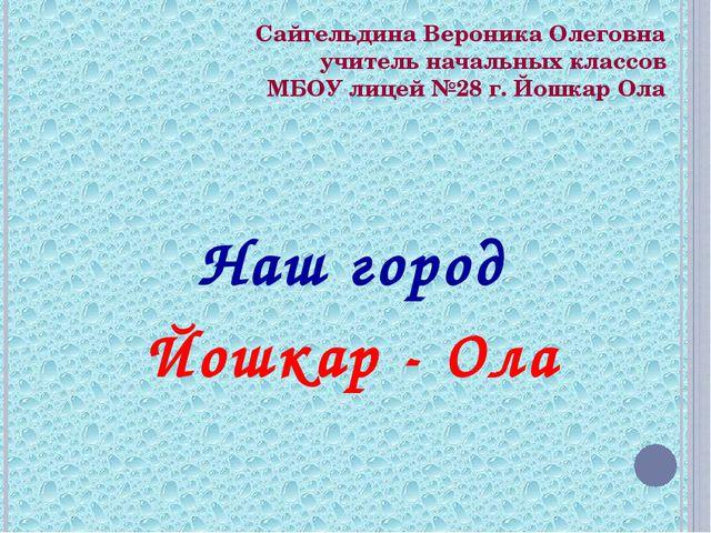 Сайгельдина Вероника Олеговна учитель начальных классов МБОУ лицей №28 г. Йош...