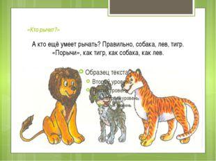 «Кто рычит?» А кто ещё умеет рычать? Правильно, собака, лев, тигр. «Порычи»,