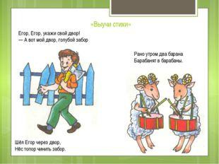 «Выучи стихи» Егор, Егор, укажи свой двор! — А вот мой двор, голубой забор Шё